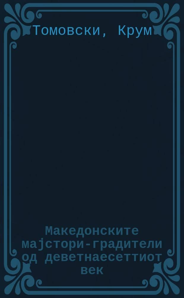 Македонските маjстори-градители од деветнаесеттиот век = 19th century Macedonian builders = Архитекторы Македонии 19 века