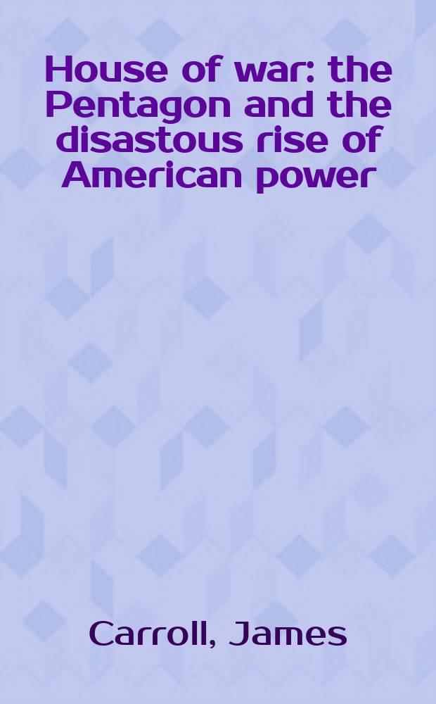 House of war : the Pentagon and the disastous rise of American power = Дом войны: Пентагон и гибельный рост американской военной мощи