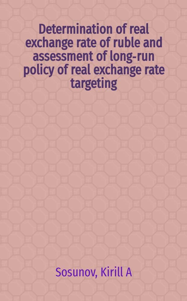 Determination of real exchange rate of ruble and assessment of long-run policy of real exchange rate targeting = Определение реального курса рубля и оценка политики долгосрочного таргетирования реального курса валюты