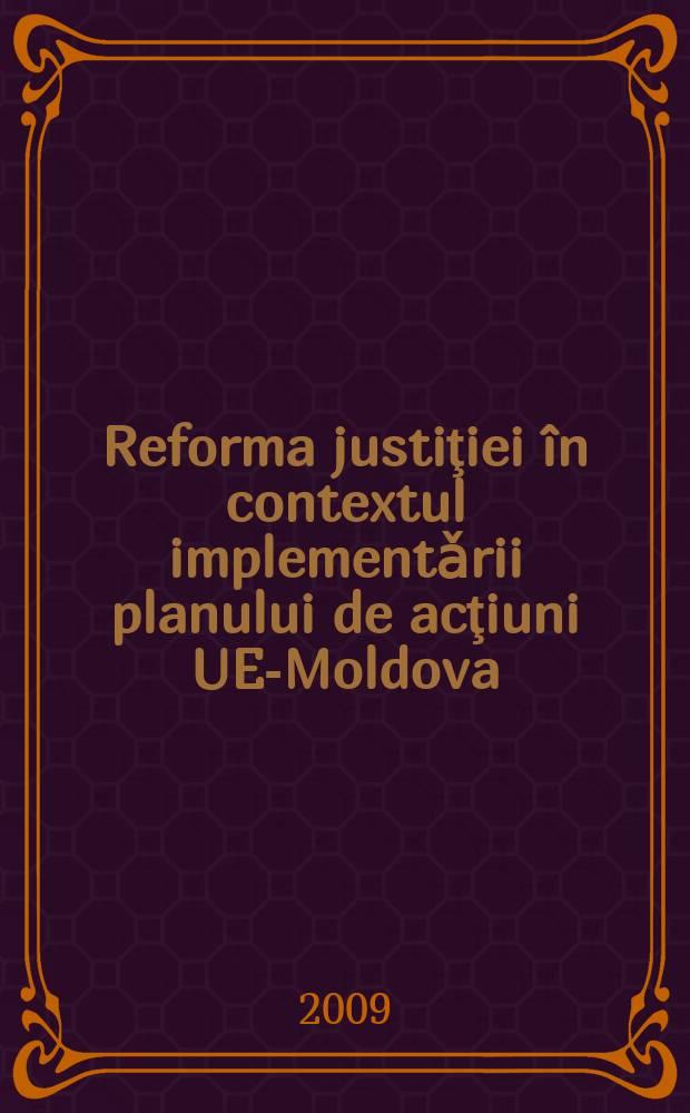 Reforma justiţiei în contextul implementǎrii planului de acţiuni UE-Moldova = Реформа юстиции в международном контексте в Молдавии