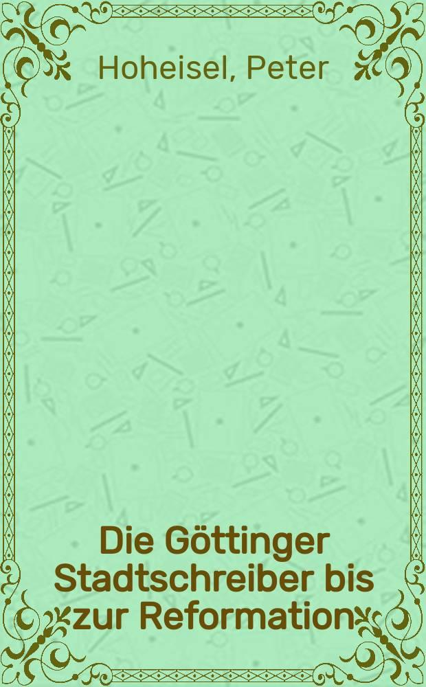 Die Göttinger Stadtschreiber bis zur Reformation : Einfluβ, Sozialprofil, Amtsaufgaben = Геттингенский городской писарь до Реформации, влияние, социальный профиль, рабочие задачи