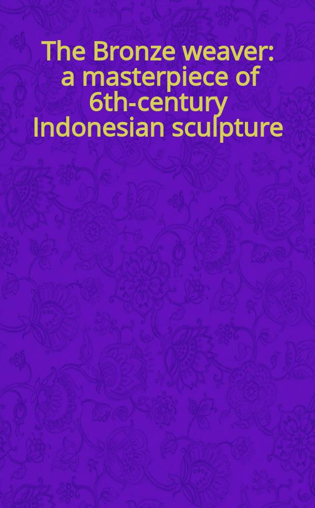 The Bronze weaver : a masterpiece of 6th-century Indonesian sculpture = Бронзовая скульптура