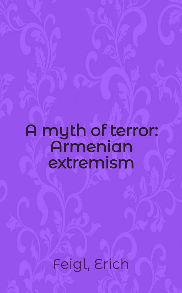 A myth of terror : Armenian extremism: its causes and its historical context