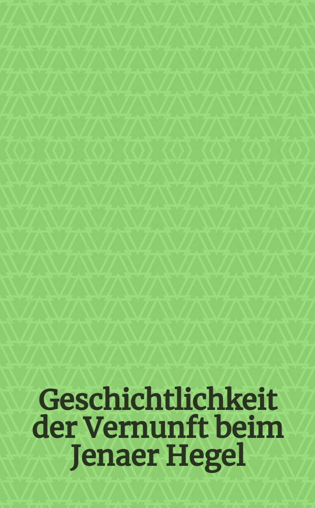 """Geschichtlichkeit der Vernunft beim Jenaer Hegel : basiert auf den Materialien der Tagung des Sonderforschungsbereichs 482 """"Ereignis Weimar-Jena. Kultur um 1800"""" zur Geschichtlichkeit der Vernunft beim Jenaer Hegel = Присутствие разума в истории по Гегелю"""