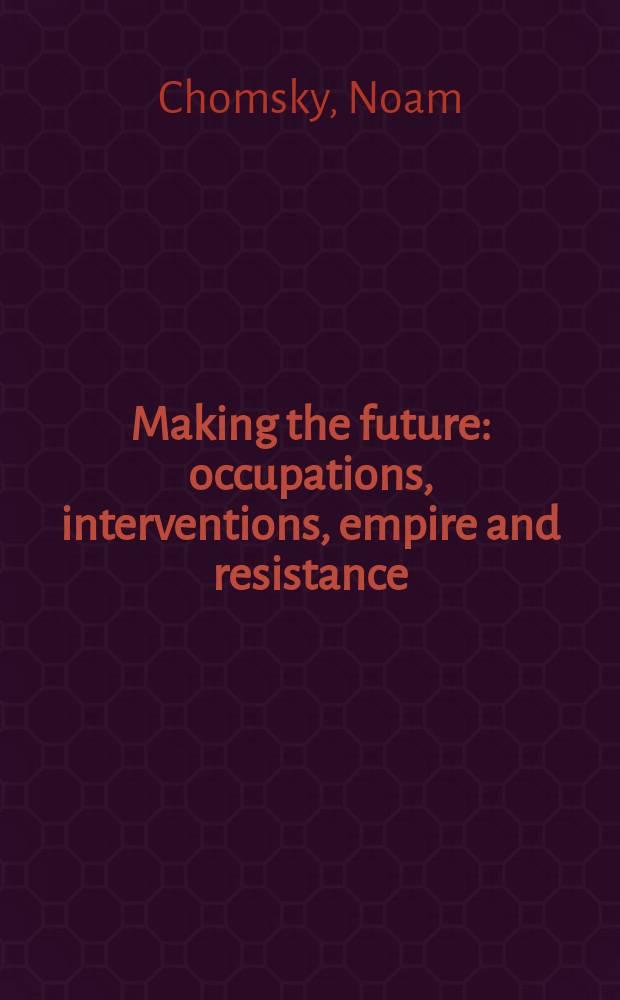 Making the future : occupations, interventions, empire and resistance = Создавая будущее: оккупации, интервенции, империя и сопротивление