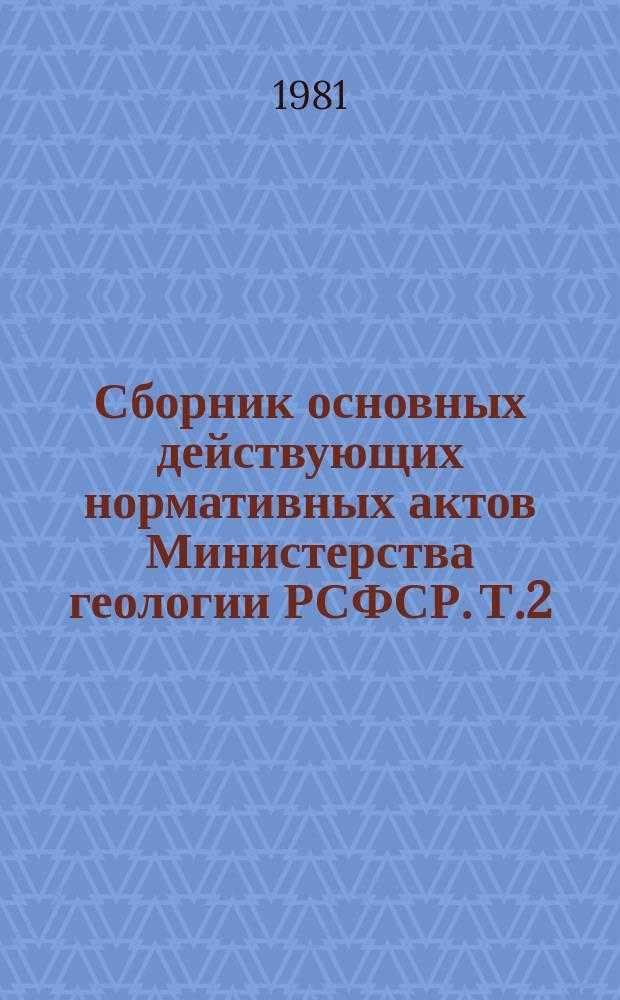Сборник основных действующих нормативных актов Министерства геологии РСФСР. Т.2 : За 1977/1979 гг.