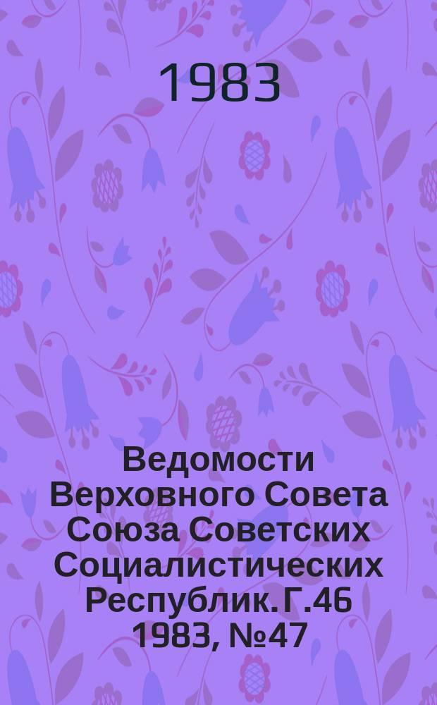 Ведомости Верховного Совета Союза Советских Социалистических Республик. Г.46 1983, №47(2225)