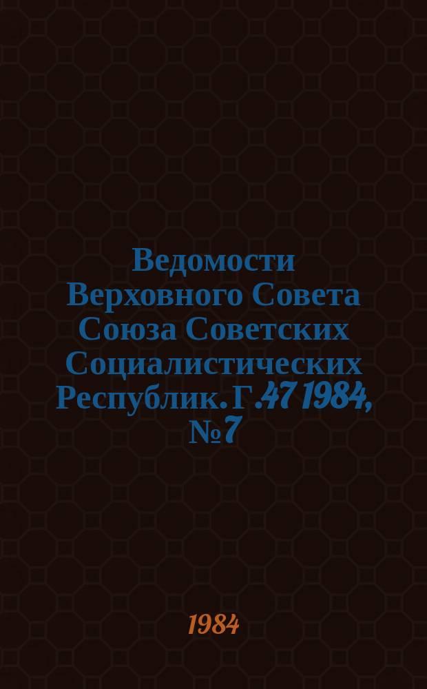 Ведомости Верховного Совета Союза Советских Социалистических Республик. Г.47 1984, №7(2237)