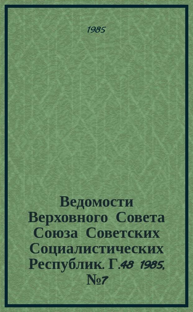 Ведомости Верховного Совета Союза Советских Социалистических Республик. Г.48 1985, №7(2289)