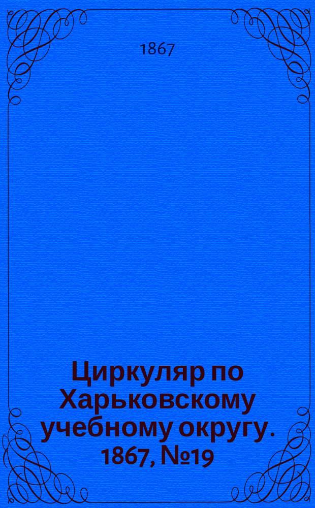 Циркуляр по Харьковскому учебному округу. 1867, №19