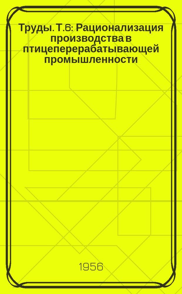 Труды. Т.6 : Рационализация производства в птицеперерабатывающей промышленности