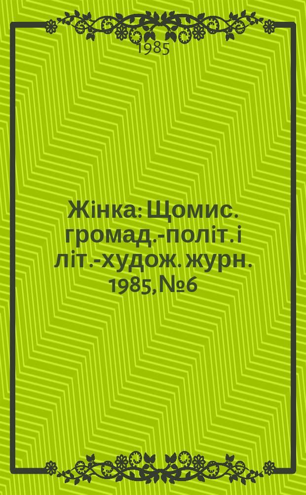 Жiнка : Щомис. громад.-полiт. i лiт.-худож. журн. 1985, №6