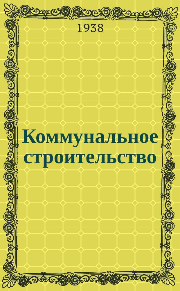 Коммунальное строительство : Ежемес. журн. Гос. акад. коммунального хозяйства при НККХ РСФСР