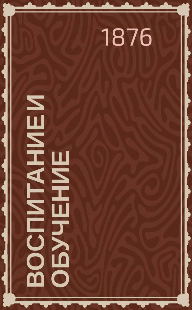 Воспитание и обучение : Пед. журн. Г.11 1876, №5