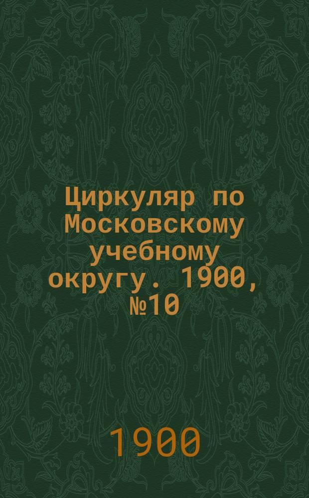 Циркуляр по Московскому учебному округу. 1900, №10