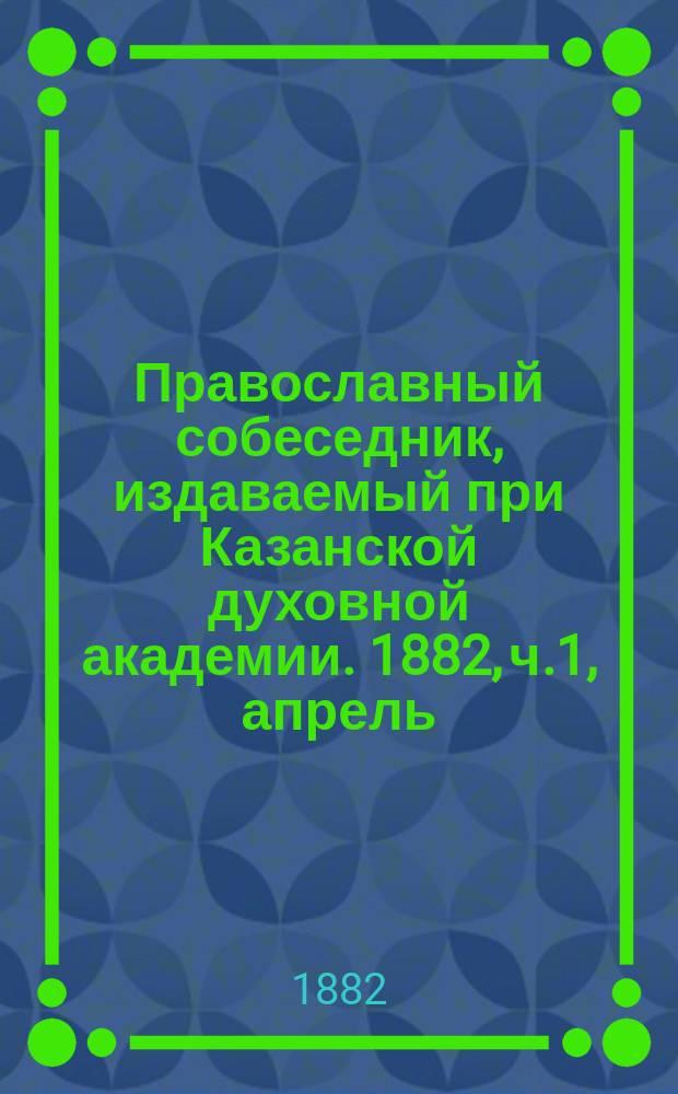 Православный собеседник, издаваемый при Казанской духовной академии. 1882, ч.1, апрель