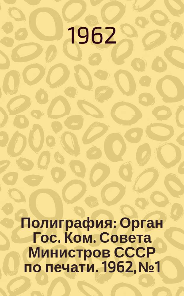 Полиграфия : Орган Гос. Ком. Совета Министров СССР по печати. 1962, №1
