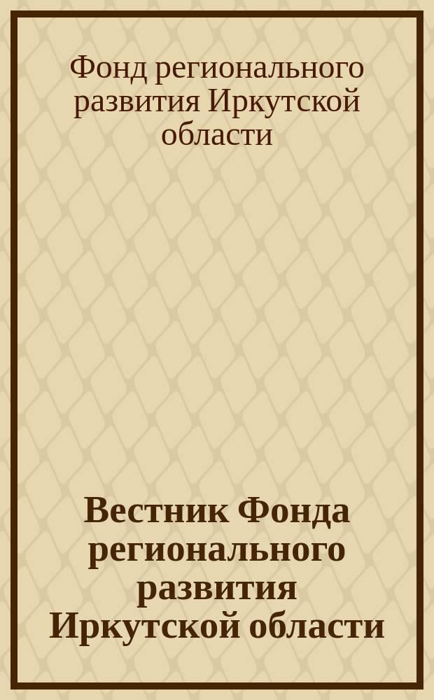 Вестник Фонда регионального развития Иркутской области : официальное издание Фонда регионального развития Иркутской области