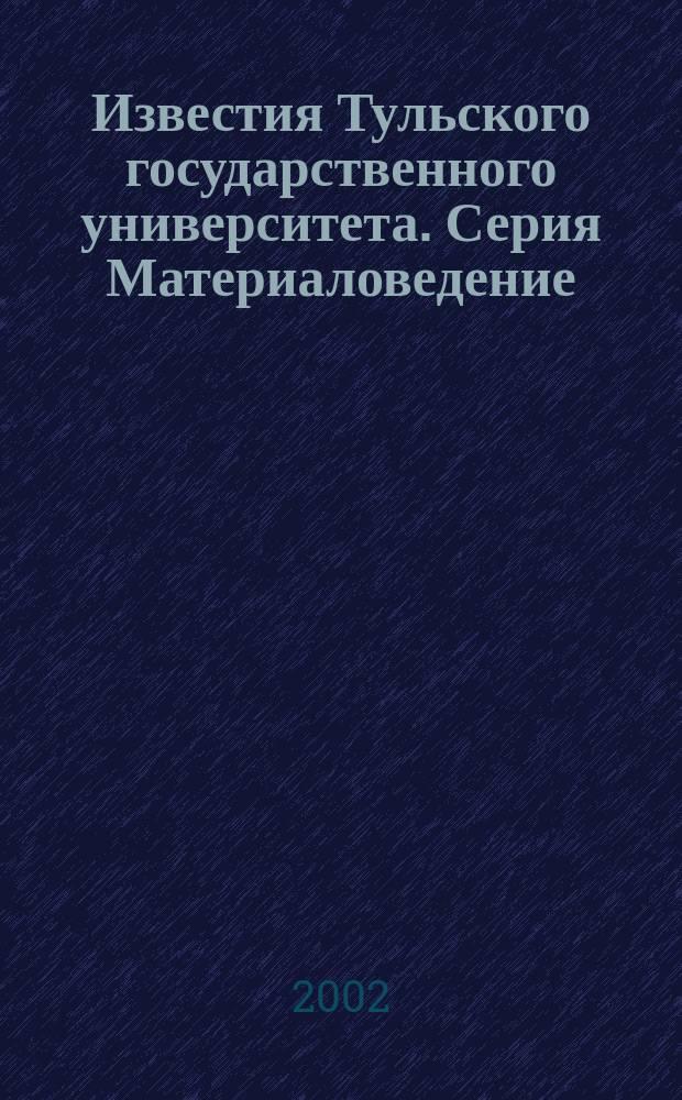 Известия Тульского государственного университета. Серия Материаловедение