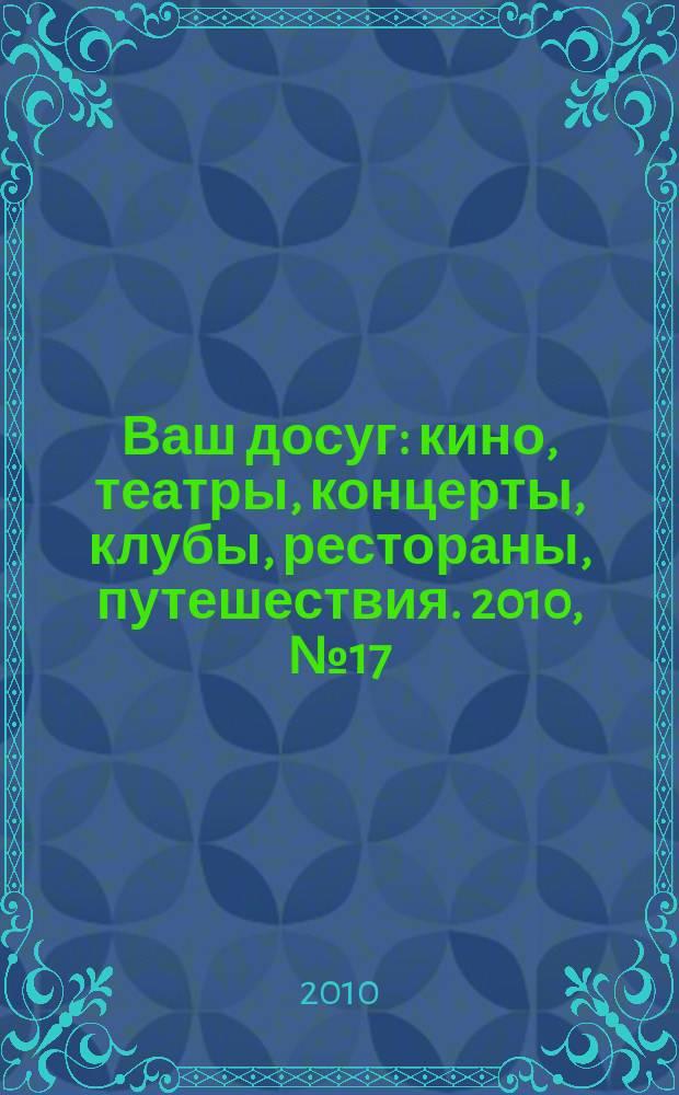 Ваш досуг : кино, театры, концерты, клубы, рестораны, путешествия. 2010, № 17 (677)