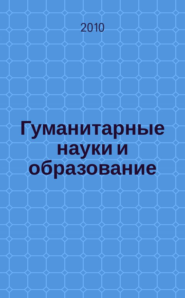 Гуманитарные науки и образование : научно-методический журнал. 2010, № 1 (1)