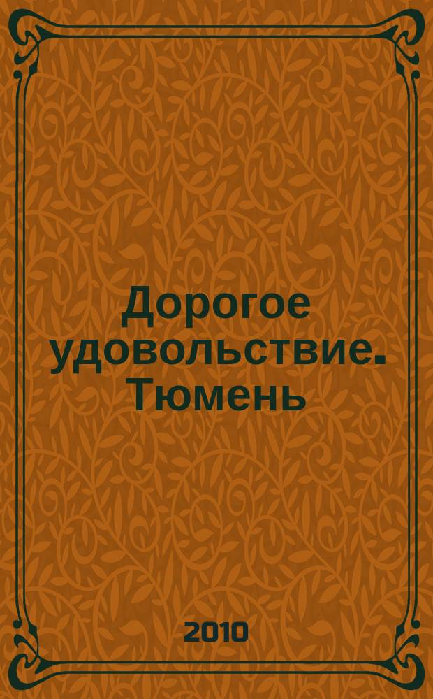 Дорогое удовольствие. Тюмень : рекламное издание. 2010, № 6