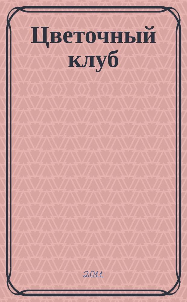 Цветочный клуб : Ежемес. ил. журн. о цветах и о тех, кто их любит. 2011, № 6 (111)