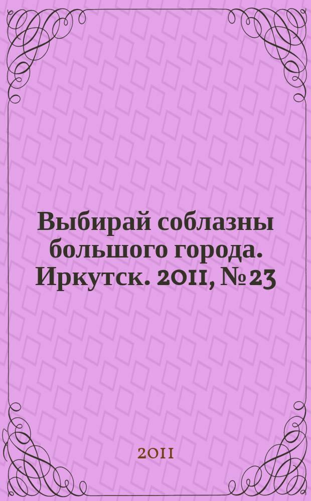 Выбирай соблазны большого города. Иркутск. 2011, № 23 (143)