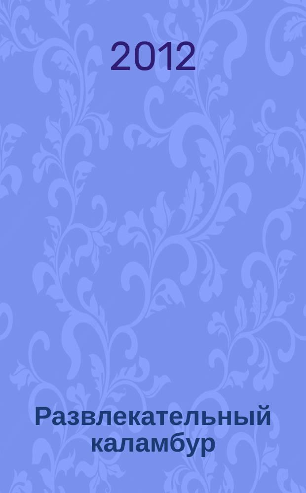 Развлекательный каламбур : журн. для веселых и прикольных. 2012, № 2 (276)