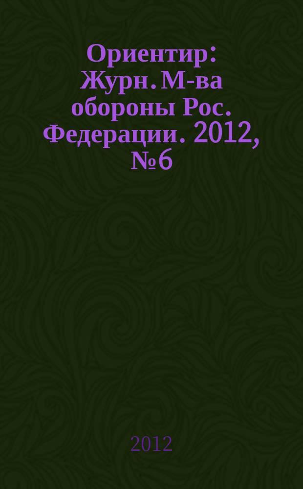 Ориентир : Журн. М-ва обороны Рос. Федерации. 2012, № 6 (216)