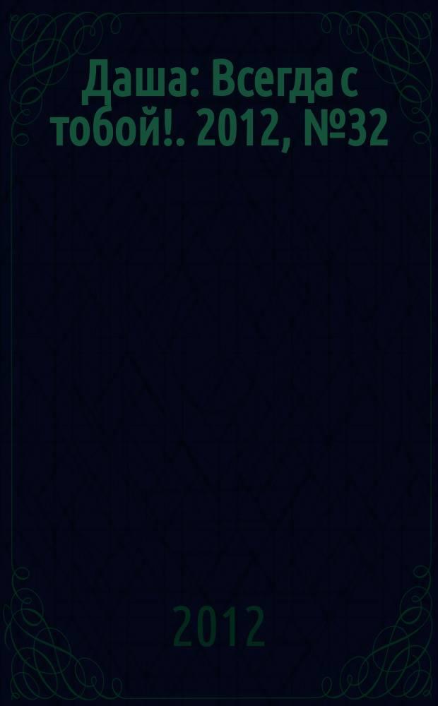 Даша : Всегда с тобой !. 2012, № 32