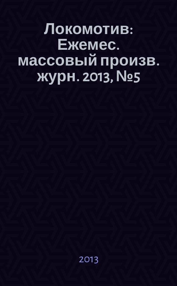 Локомотив : Ежемес. массовый произв. журн. 2013, № 5 (677)