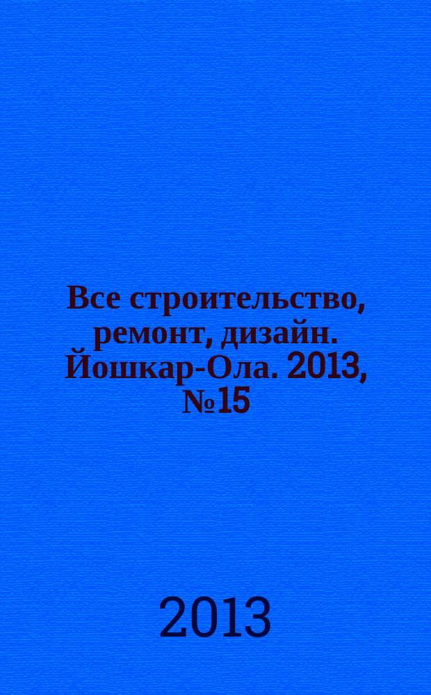 Все строительство, ремонт, дизайн. Йошкар-Ола. 2013, № 15 (161)