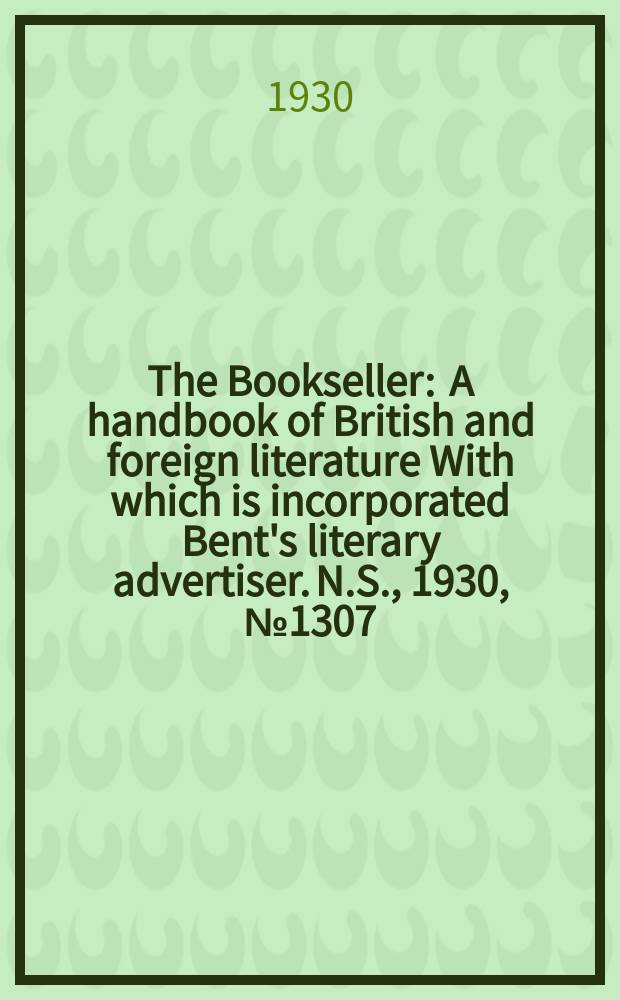 The Bookseller : A handbook of British and foreign literature With which is incorporated Bent's literary advertiser. N.S., 1930, №1307