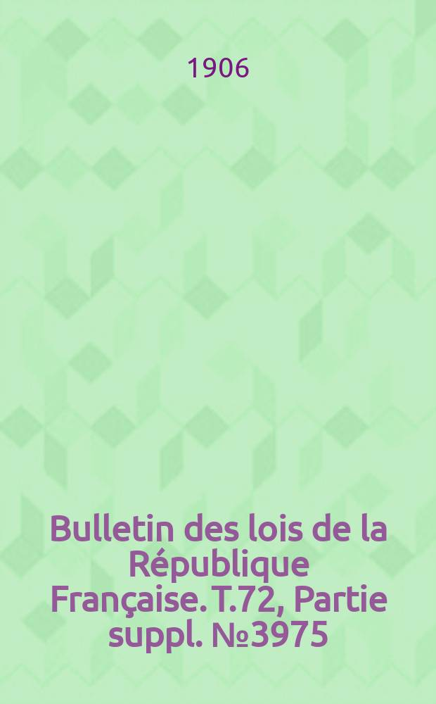 Bulletin des lois de la République Française. T.72, Partie suppl. №3975