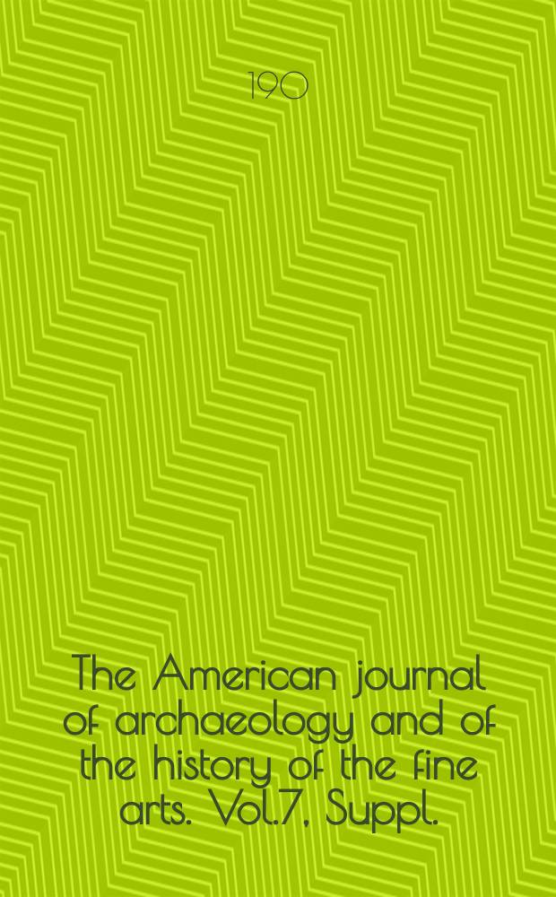 The American journal of archaeology and of the history of the fine arts. Vol.7, Suppl. : Annual report ...