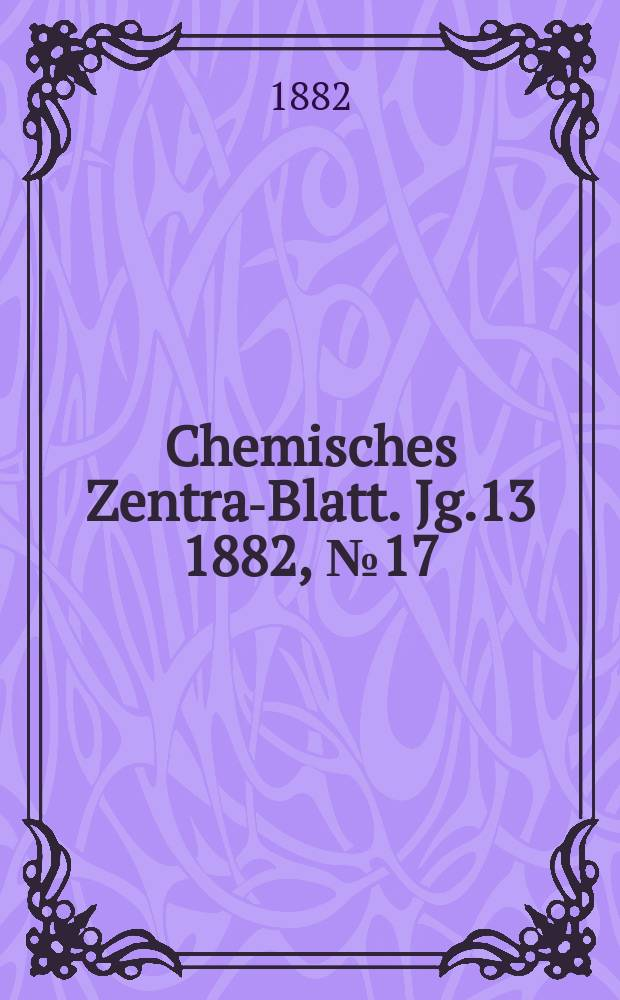 Chemisches Zentral- Blatt. Jg.13 1882, №17