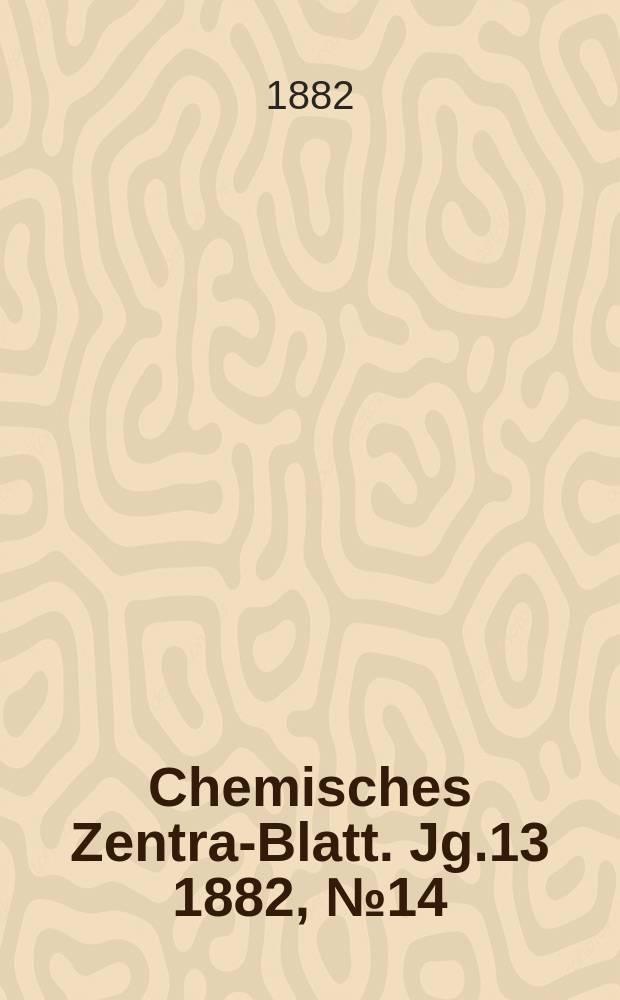 Chemisches Zentral- Blatt. Jg.13 1882, №14