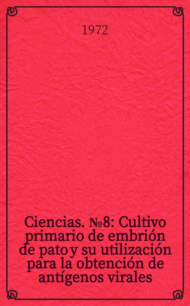 Ciencias. №8 : Cultivo primario de embrión de pato y su utilización para la obtención de antígenos virales