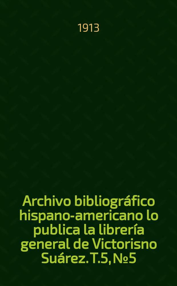 Archivo bibliográfico hispano-americano lo publica la librería general de Victorisno Suárez. T.5, №5