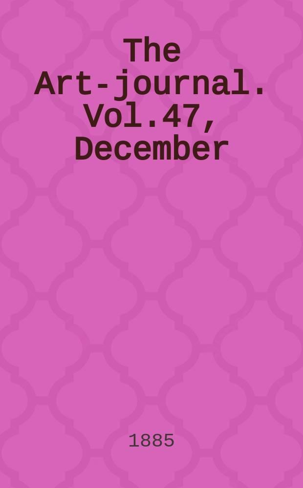 The Art-journal. [Vol.47], December