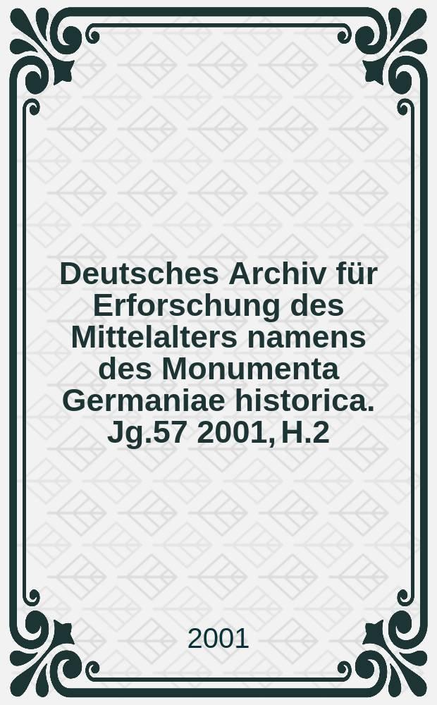 Deutsches Archiv für Erforschung des Mittelalters namens des Monumenta Germaniae historica. Jg.57 2001, H.2