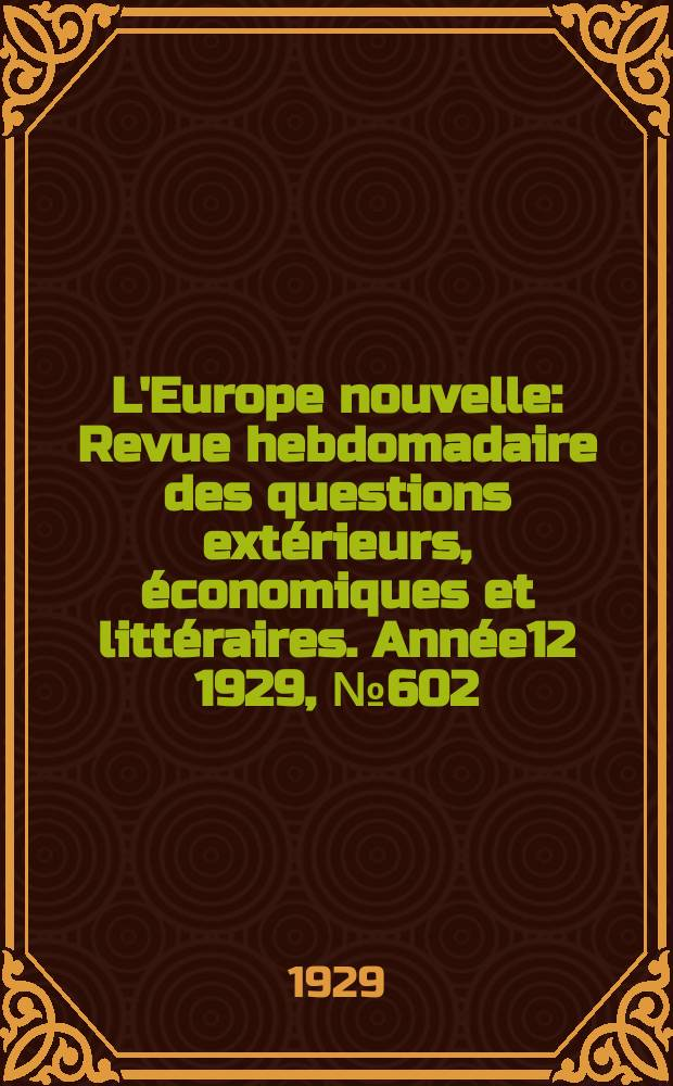L'Europe nouvelle : Revue hebdomadaire des questions extérieurs, économiques et littéraires. Année12 1929, №602