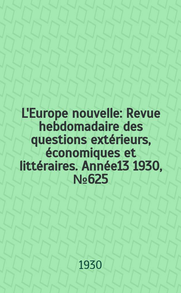 L'Europe nouvelle : Revue hebdomadaire des questions extérieurs, économiques et littéraires. Année13 1930, №625