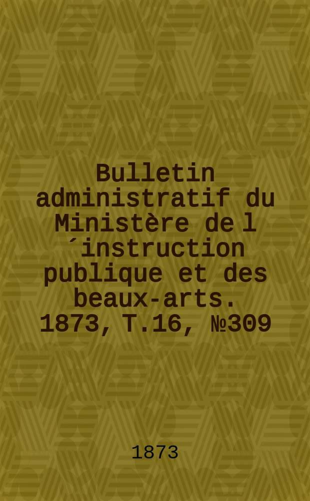 Bulletin administratif du Ministère de l´instruction publique et des beaux-arts. 1873, T.16, №309