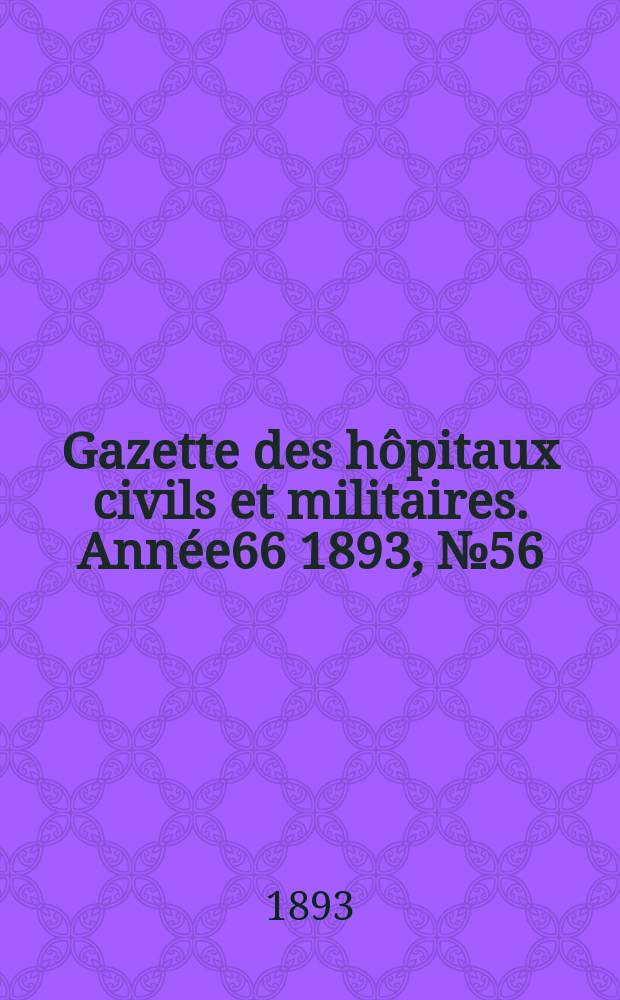 Gazette des hôpitaux civils et militaires. Année66 1893, №56