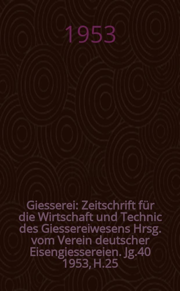 Giesserei : Zeitschrift für die Wirtschaft und Technic des Giessereiwesens Hrsg. vom Verein deutscher Eisengiessereien. Jg.40 1953, H.25