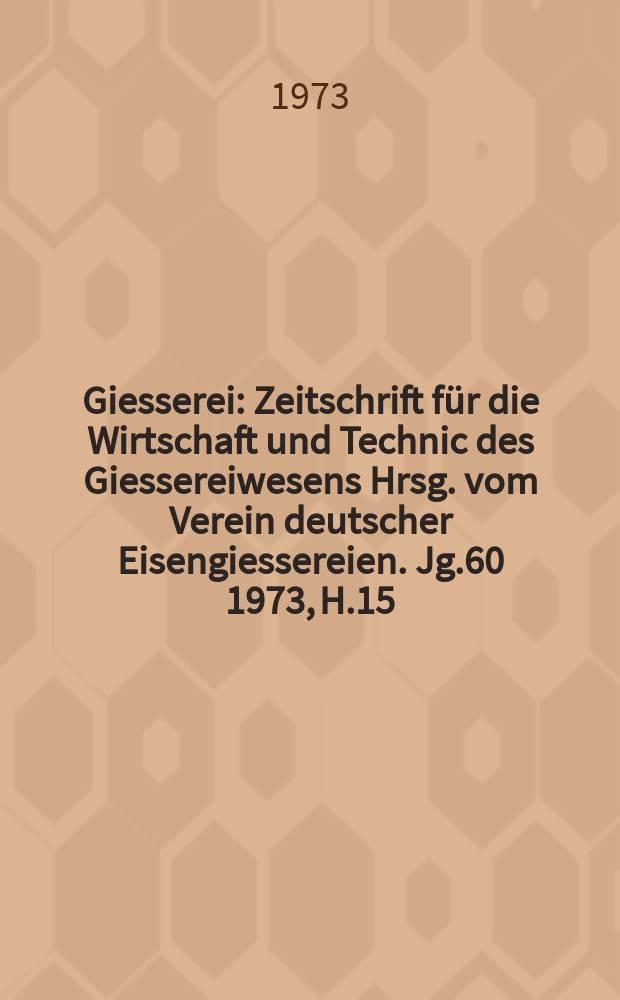Giesserei : Zeitschrift für die Wirtschaft und Technic des Giessereiwesens Hrsg. vom Verein deutscher Eisengiessereien. Jg.60 1973, H.15