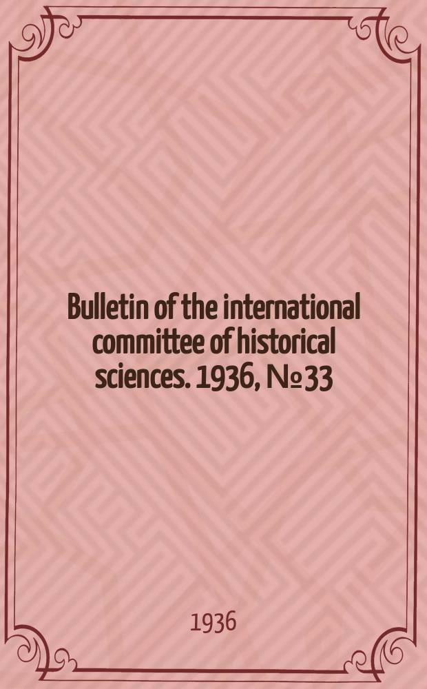 Bulletin of the international committee of historical sciences. 1936, №33 : Proceed. of the 7th intern. congress of historical sciences (Warszawa, 1933)