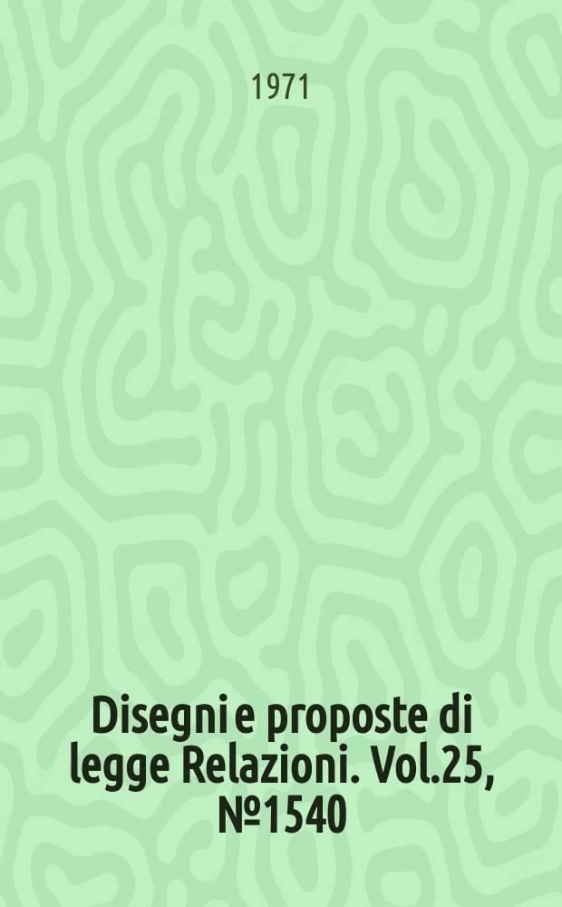 Disegni e proposte di legge Relazioni. Vol.25, №1540